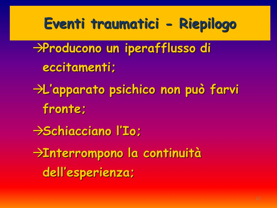 27 Eventi traumatici - Riepilogo Producono un iperafflusso di eccitamenti; Producono un iperafflusso di eccitamenti; Lapparato psichico non può farvi