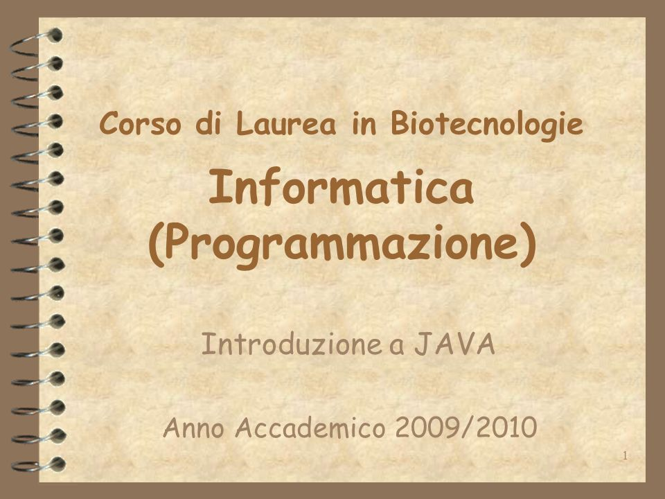 1 Corso di Laurea in Biotecnologie Informatica (Programmazione) Introduzione a JAVA Anno Accademico 2009/2010
