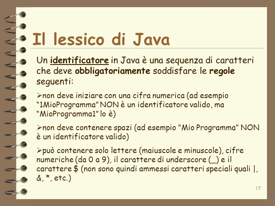 15 Il lessico di Java Un identificatore in Java è una sequenza di caratteri che deve obbligatoriamente soddisfare le regole seguenti: non deve iniziare con una cifra numerica (ad esempio 1MioProgramma NON è un identificatore valido, ma MioProgramma1 lo è) non deve contenere spazi (ad esempio Mio Programma NON è un identificatore valido) può contenere solo lettere (maiuscole e minuscole), cifre numeriche (da 0 a 9), il carattere di underscore (_) e il carattere $ (non sono quindi ammessi caratteri speciali quali |, &, *, etc.)