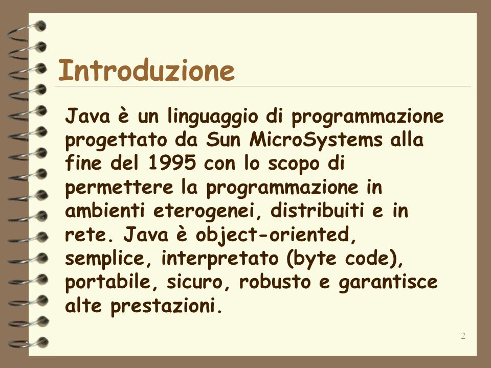 2 Introduzione Java è un linguaggio di programmazione progettato da Sun MicroSystems alla fine del 1995 con lo scopo di permettere la programmazione in ambienti eterogenei, distribuiti e in rete.