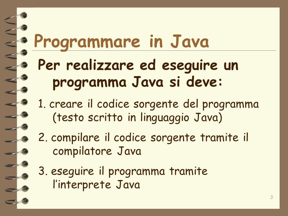 3 Programmare in Java Per realizzare ed eseguire un programma Java si deve: 1.