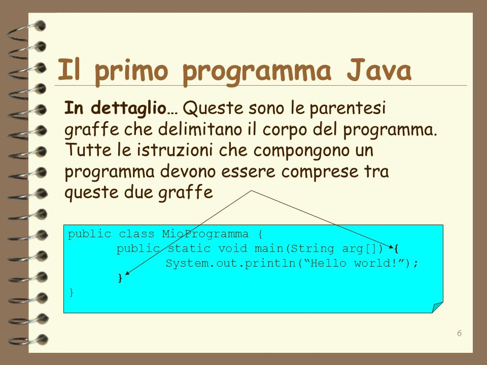6 Il primo programma Java In dettaglio… Queste sono le parentesi graffe che delimitano il corpo del programma.