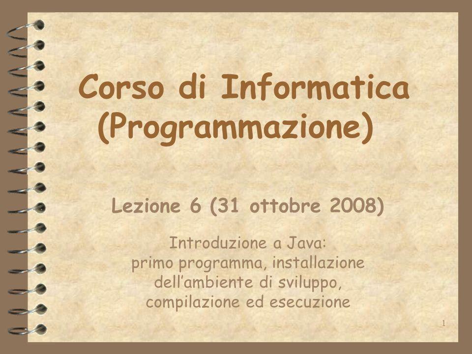 1 Corso di Informatica (Programmazione) Lezione 6 (31 ottobre 2008) Introduzione a Java: primo programma, installazione dellambiente di sviluppo, compilazione ed esecuzione