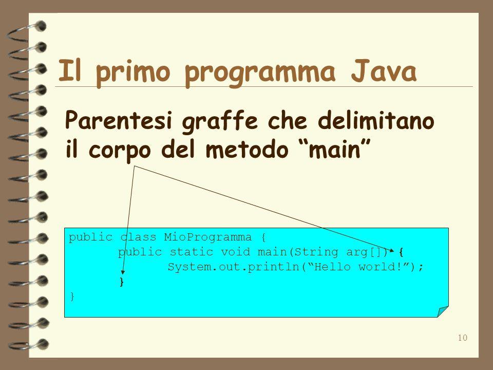 10 Il primo programma Java Parentesi graffe che delimitano il corpo del metodo main public class MioProgramma { public static void main(String arg[]) { System.out.println(Hello world!); }