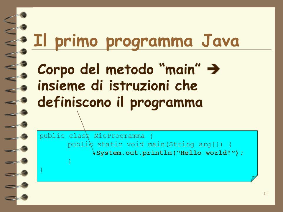 11 Il primo programma Java Corpo del metodo main insieme di istruzioni che definiscono il programma public class MioProgramma { public static void main(String arg[]) { System.out.println(Hello world!); }