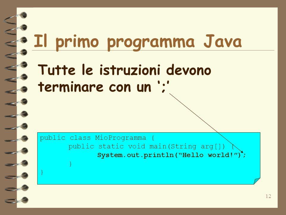 12 Il primo programma Java Tutte le istruzioni devono terminare con un ; public class MioProgramma { public static void main(String arg[]) { System.out.println(Hello world!); }