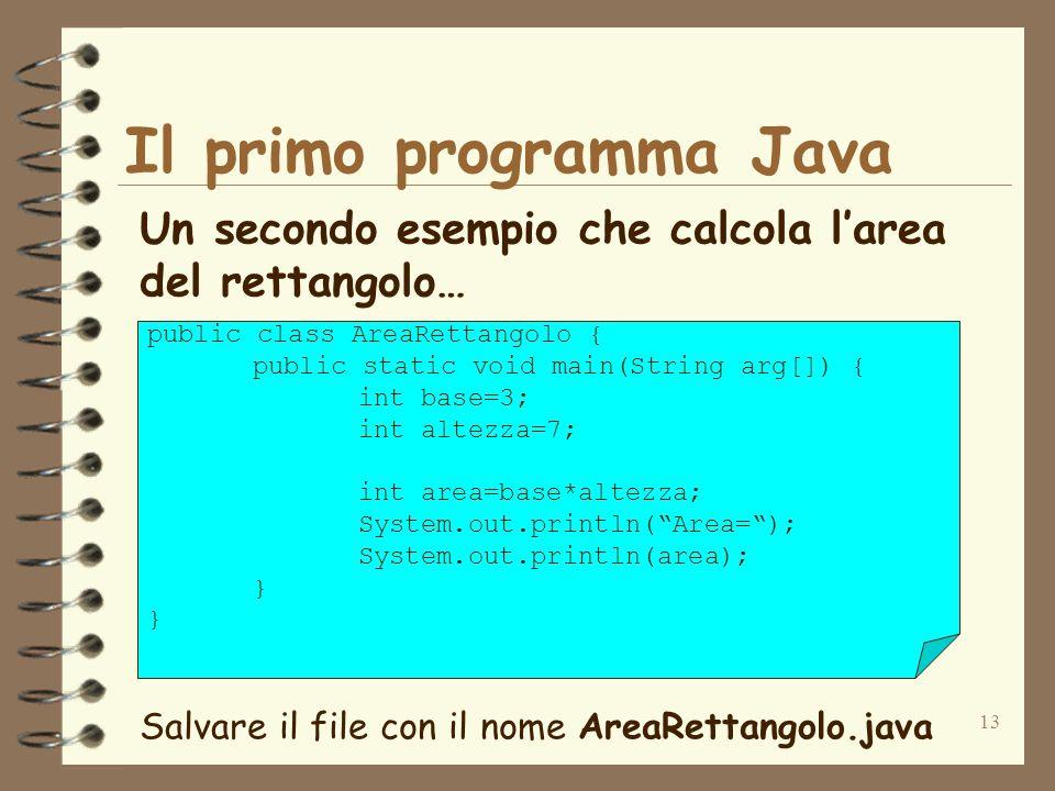 13 Il primo programma Java Un secondo esempio che calcola larea del rettangolo… public class AreaRettangolo { public static void main(String arg[]) { int base=3; int altezza=7; int area=base*altezza; System.out.println(Area=); System.out.println(area); } Salvare il file con il nome AreaRettangolo.java