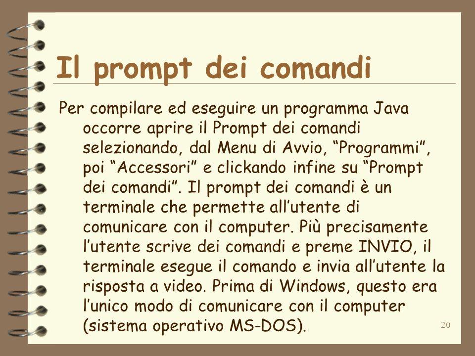 20 Il prompt dei comandi Per compilare ed eseguire un programma Java occorre aprire il Prompt dei comandi selezionando, dal Menu di Avvio, Programmi, poi Accessori e clickando infine su Prompt dei comandi.