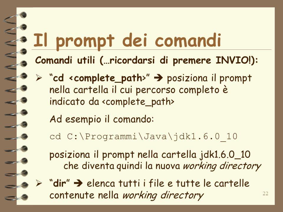 22 Il prompt dei comandi Comandi utili (…ricordarsi di premere INVIO!): cd posiziona il prompt nella cartella il cui percorso completo è indicato da Ad esempio il comando: cd C:\Programmi\Java\jdk1.6.0_10 posiziona il prompt nella cartella jdk1.6.0_10 che diventa quindi la nuova working directory dir elenca tutti i file e tutte le cartelle contenute nella working directory