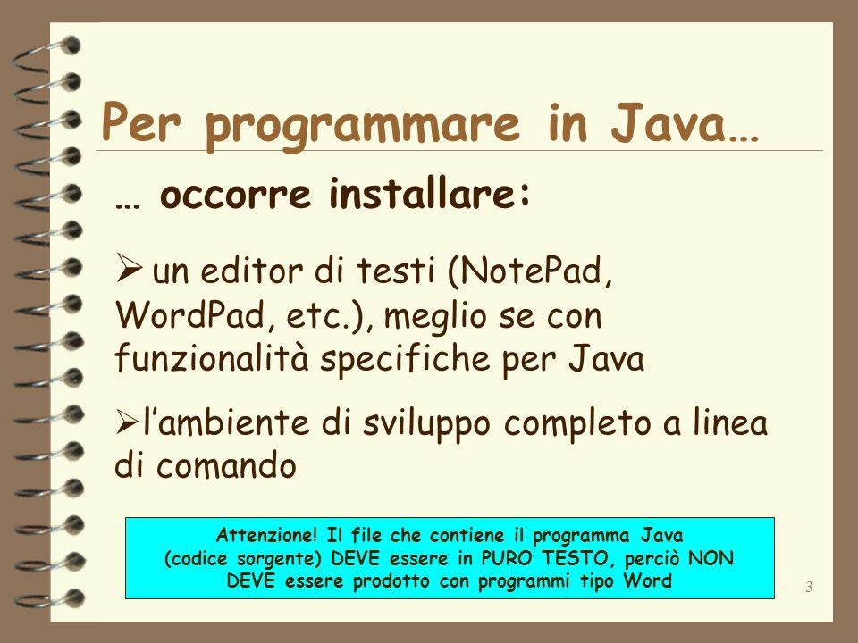 3 Per programmare in Java… … occorre installare: un editor di testi (NotePad, WordPad, etc.), meglio se con funzionalità specifiche per Java lambiente di sviluppo completo a linea di comando Attenzione.