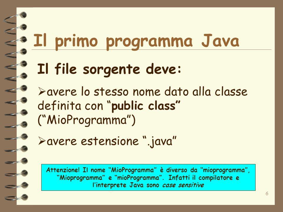 6 Il primo programma Java Il file sorgente deve: avere lo stesso nome dato alla classe definita con public class (MioProgramma) avere estensione.java Attenzione.
