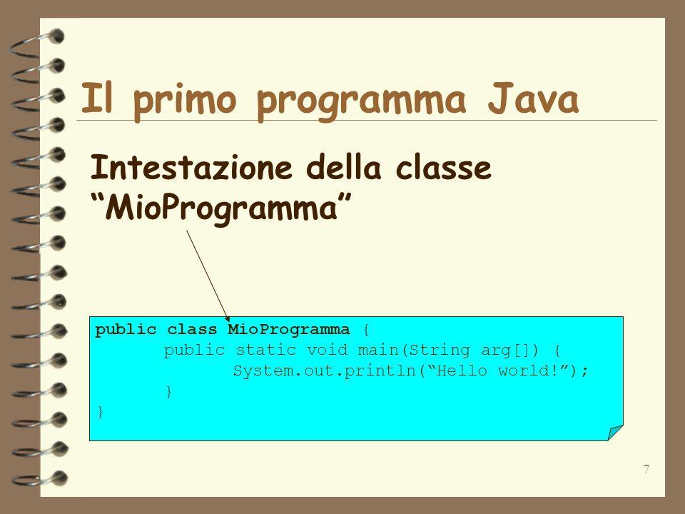 7 Il primo programma Java Intestazione della classe MioProgramma public class MioProgramma { public static void main(String arg[]) { System.out.println(Hello world!); }