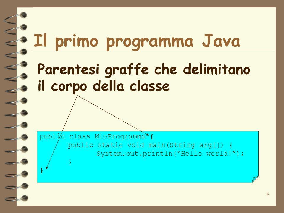 8 Il primo programma Java Parentesi graffe che delimitano il corpo della classe public class MioProgramma { public static void main(String arg[]) { System.out.println(Hello world!); }
