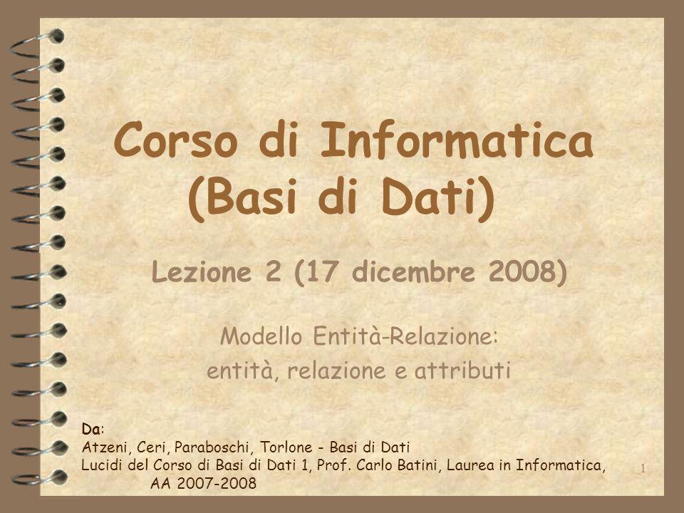 1 Corso di Informatica (Basi di Dati) Lezione 2 (17 dicembre 2008) Modello Entità-Relazione: entità, relazione e attributi Da: Atzeni, Ceri, Parabosch