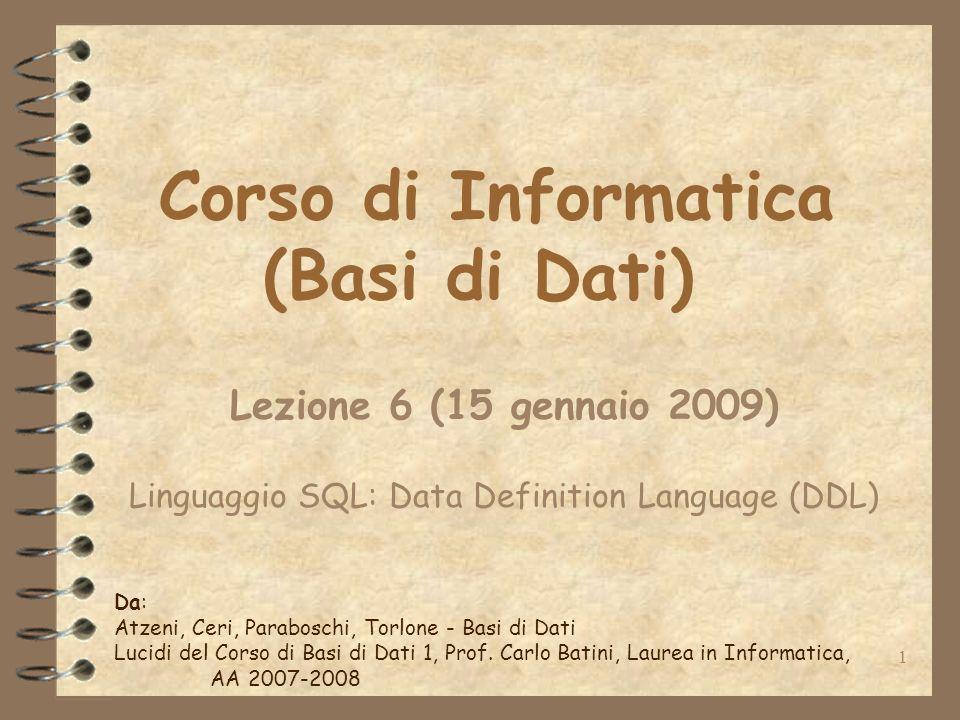 1 Corso di Informatica (Basi di Dati) Lezione 6 (15 gennaio 2009) Linguaggio SQL: Data Definition Language (DDL) Da: Atzeni, Ceri, Paraboschi, Torlone