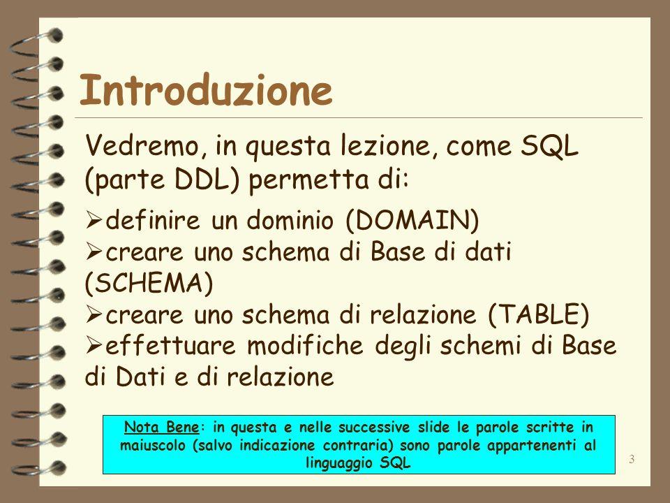 3 Introduzione Vedremo, in questa lezione, come SQL (parte DDL) permetta di: definire un dominio (DOMAIN) creare uno schema di Base di dati (SCHEMA) c