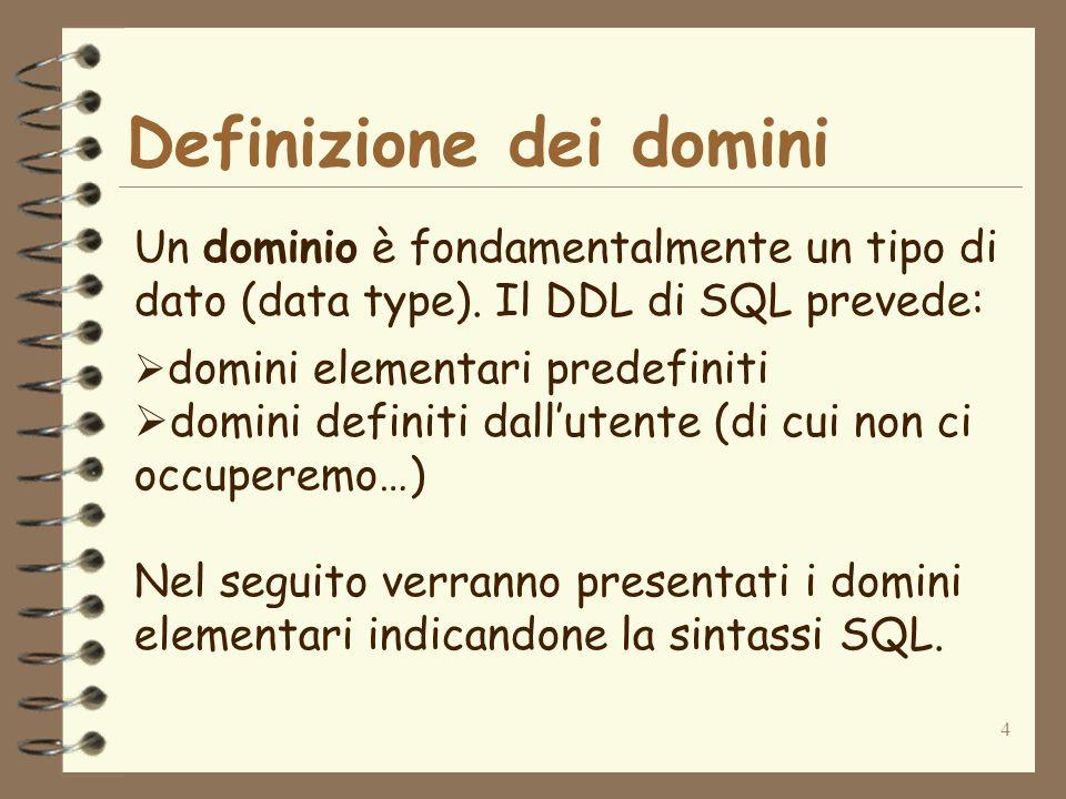 4 Definizione dei domini Un dominio è fondamentalmente un tipo di dato (data type). Il DDL di SQL prevede: domini elementari predefiniti domini defini