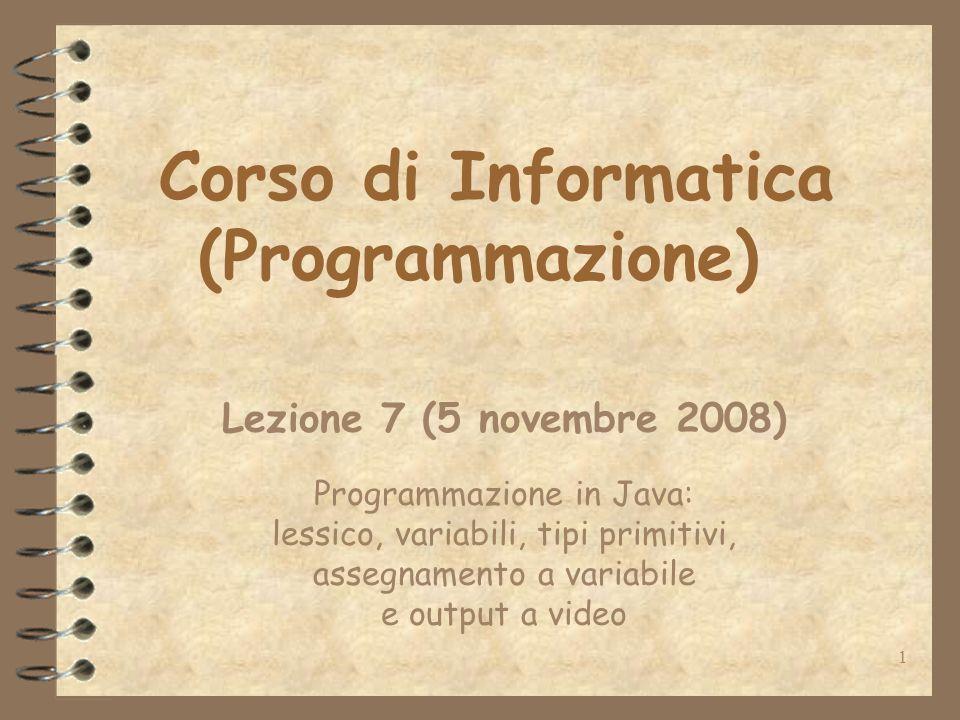 1 Corso di Informatica (Programmazione) Lezione 7 (5 novembre 2008) Programmazione in Java: lessico, variabili, tipi primitivi, assegnamento a variabile e output a video