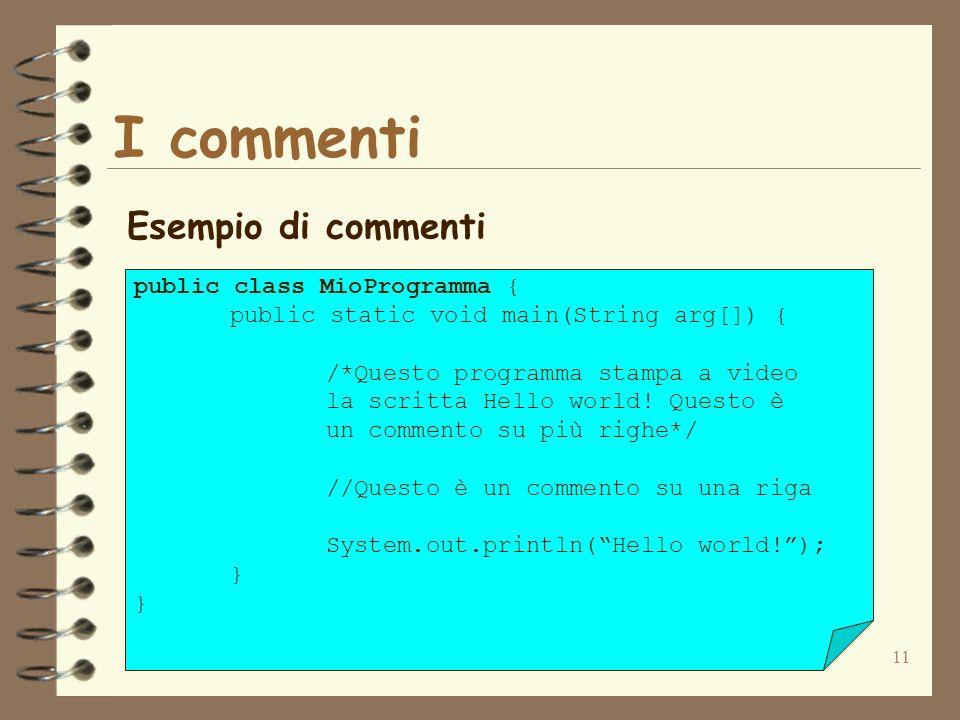 11 I commenti Esempio di commenti public class MioProgramma { public static void main(String arg[]) { /*Questo programma stampa a video la scritta Hello world.