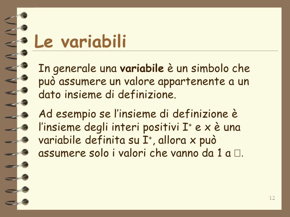 12 Le variabili In generale una variabile è un simbolo che può assumere un valore appartenente a un dato insieme di definizione.