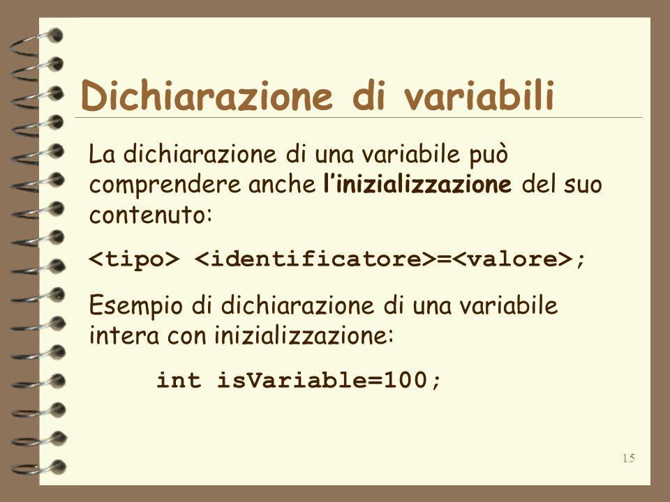 15 Dichiarazione di variabili La dichiarazione di una variabile può comprendere anche linizializzazione del suo contenuto: = ; Esempio di dichiarazione di una variabile intera con inizializzazione: int isVariable=100;