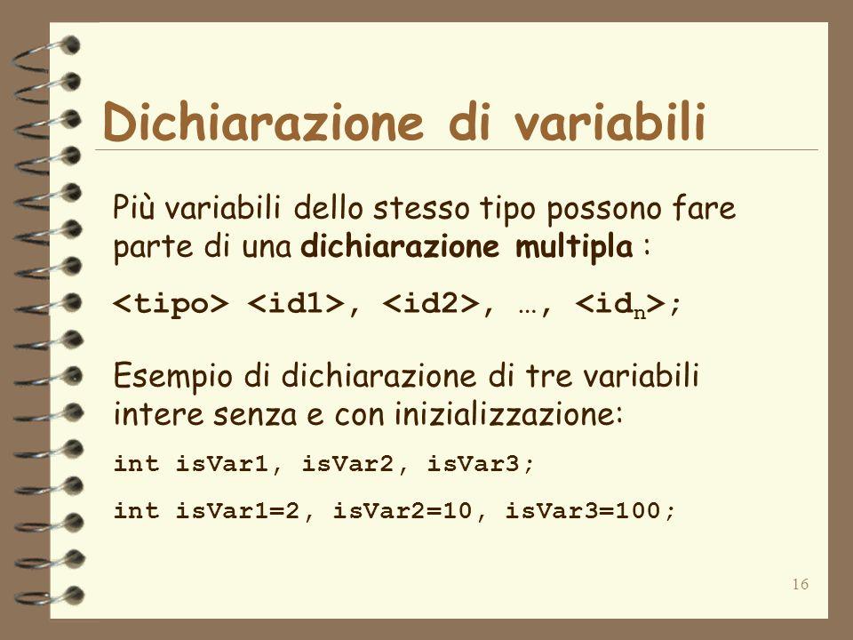 16 Dichiarazione di variabili Più variabili dello stesso tipo possono fare parte di una dichiarazione multipla :,, …, ; Esempio di dichiarazione di tre variabili intere senza e con inizializzazione: int isVar1, isVar2, isVar3; int isVar1=2, isVar2=10, isVar3=100;