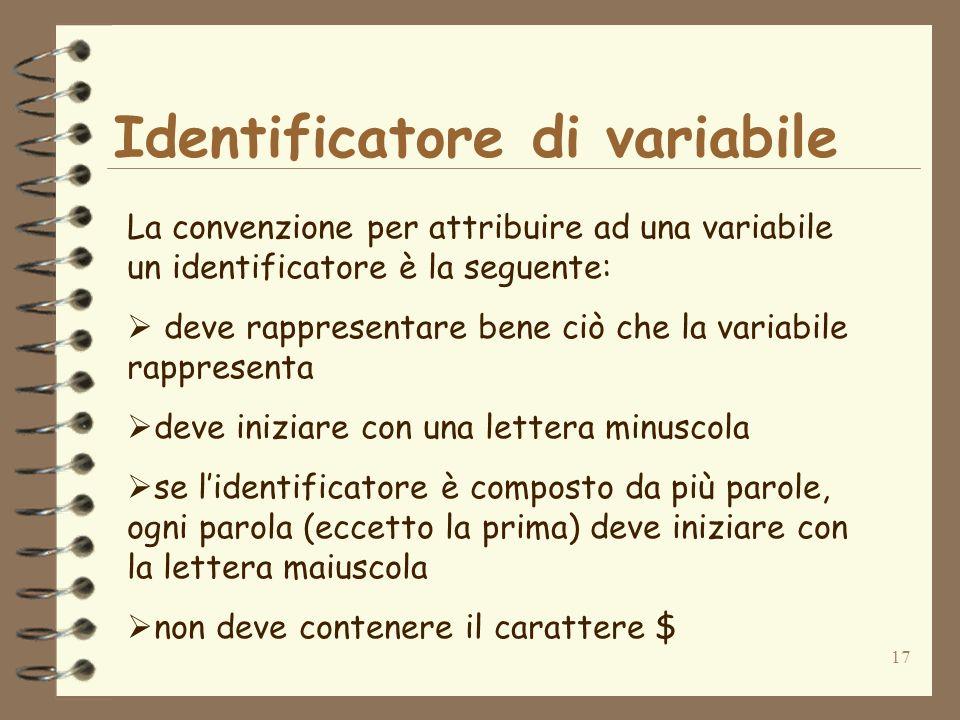 17 Identificatore di variabile La convenzione per attribuire ad una variabile un identificatore è la seguente: deve rappresentare bene ciò che la variabile rappresenta deve iniziare con una lettera minuscola se lidentificatore è composto da più parole, ogni parola (eccetto la prima) deve iniziare con la lettera maiuscola non deve contenere il carattere $