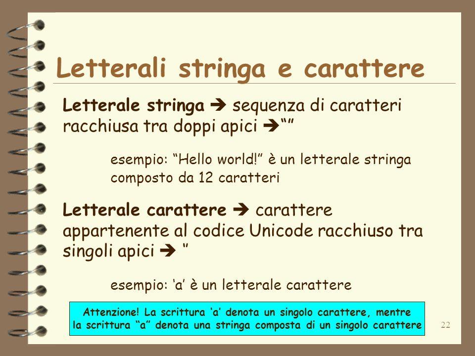 22 Letterali stringa e carattere Letterale stringa sequenza di caratteri racchiusa tra doppi apici esempio: Hello world.