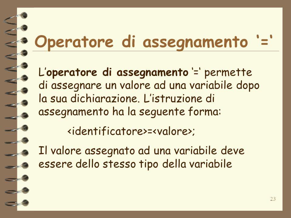 23 Operatore di assegnamento = Loperatore di assegnamento = permette di assegnare un valore ad una variabile dopo la sua dichiarazione.