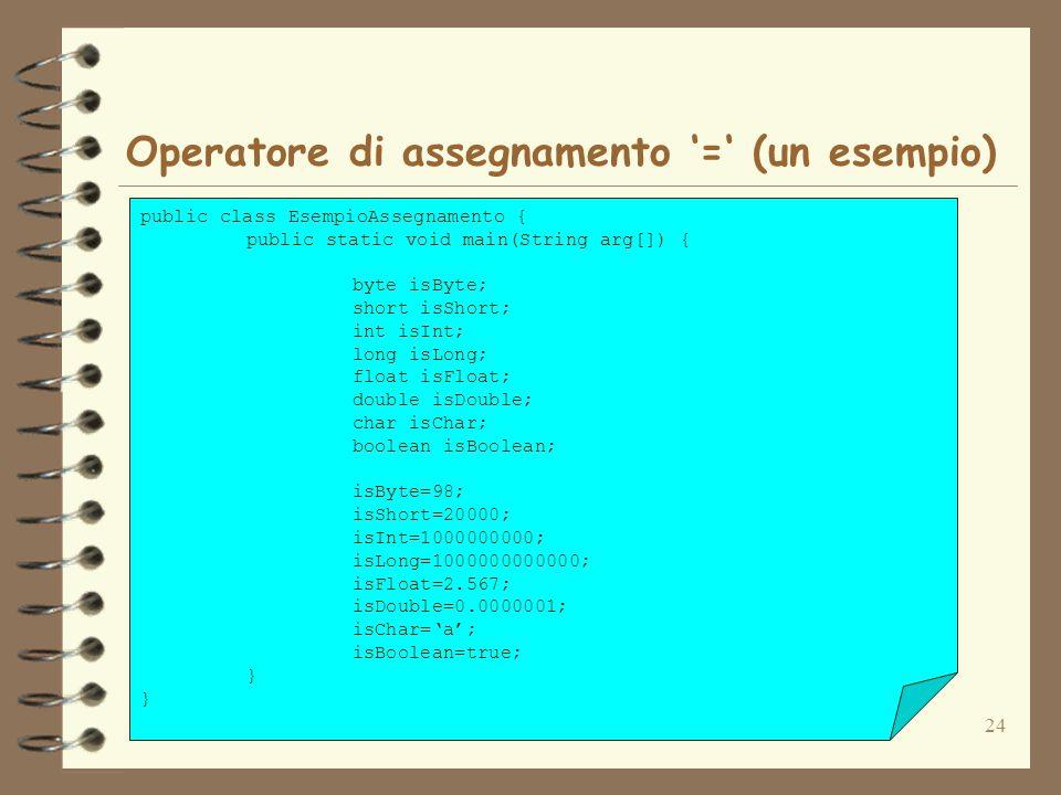 24 Operatore di assegnamento = (un esempio) public class EsempioAssegnamento { public static void main(String arg[]) { byte isByte; short isShort; int isInt; long isLong; float isFloat; double isDouble; char isChar; boolean isBoolean; isByte=98; isShort=20000; isInt=1000000000; isLong=1000000000000; isFloat=2.567; isDouble=0.0000001; isChar=a; isBoolean=true; }