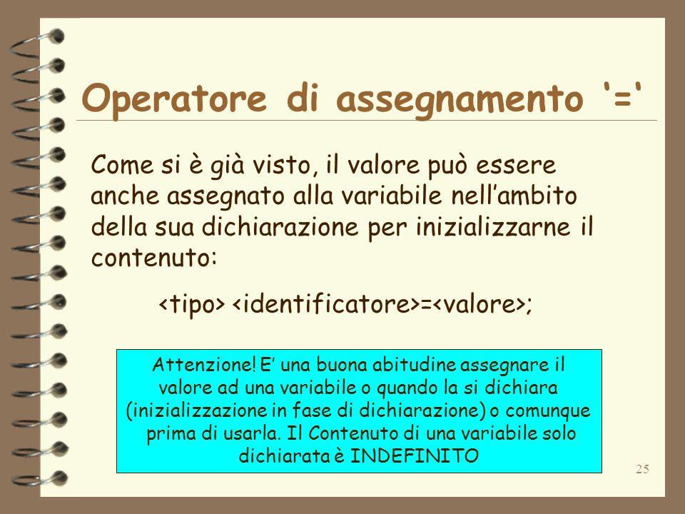 25 Operatore di assegnamento = Come si è già visto, il valore può essere anche assegnato alla variabile nellambito della sua dichiarazione per inizializzarne il contenuto: = ; Attenzione.