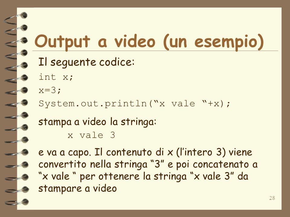 28 Output a video (un esempio) Il seguente codice: int x; x=3; System.out.println(x vale +x); stampa a video la stringa: x vale 3 e va a capo.