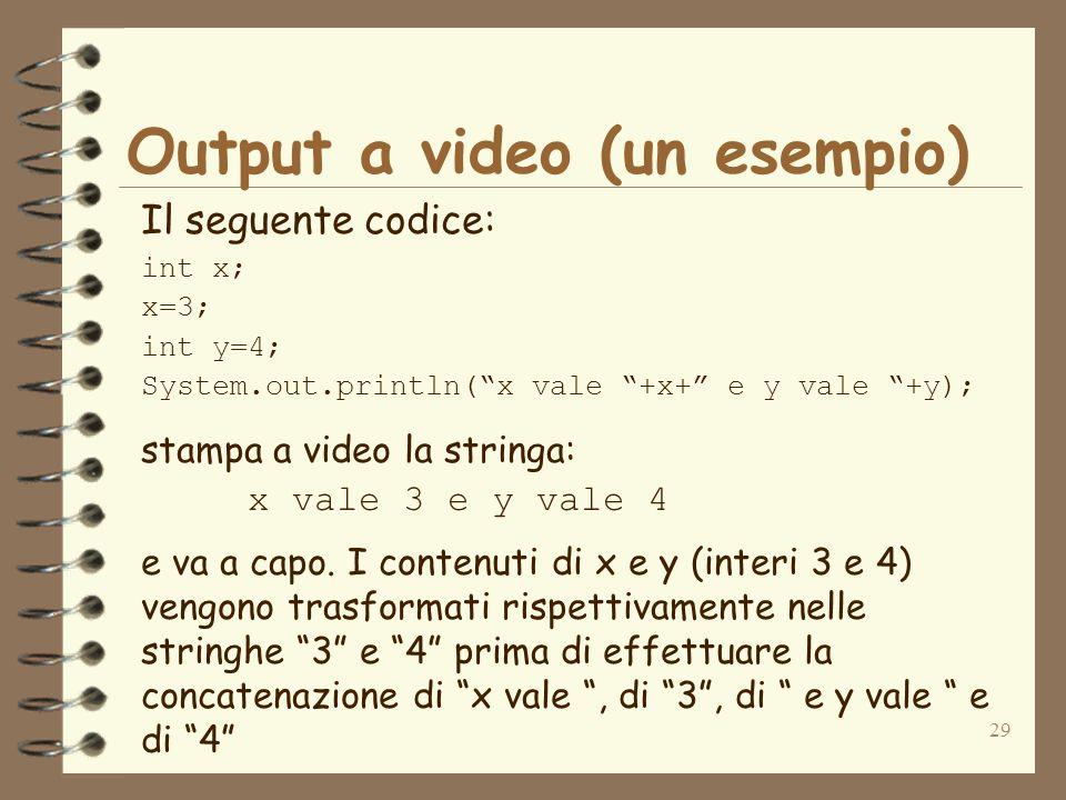 29 Output a video (un esempio) Il seguente codice: int x; x=3; int y=4; System.out.println(x vale +x+ e y vale +y); stampa a video la stringa: x vale 3 e y vale 4 e va a capo.