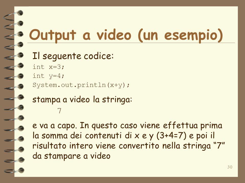 30 Output a video (un esempio) Il seguente codice: int x=3; int y=4; System.out.println(x+y); stampa a video la stringa: 7 e va a capo.