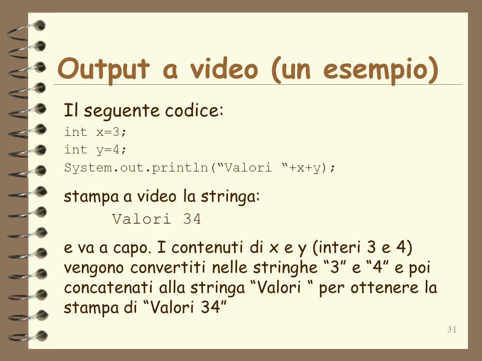 31 Output a video (un esempio) Il seguente codice: int x=3; int y=4; System.out.println(Valori +x+y); stampa a video la stringa: Valori 34 e va a capo.