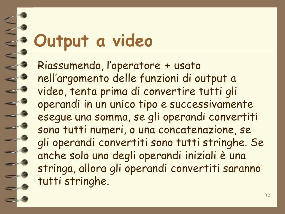 32 Output a video Riassumendo, loperatore + usato nellargomento delle funzioni di output a video, tenta prima di convertire tutti gli operandi in un unico tipo e successivamente esegue una somma, se gli operandi convertiti sono tutti numeri, o una concatenazione, se gli operandi convertiti sono tutti stringhe.