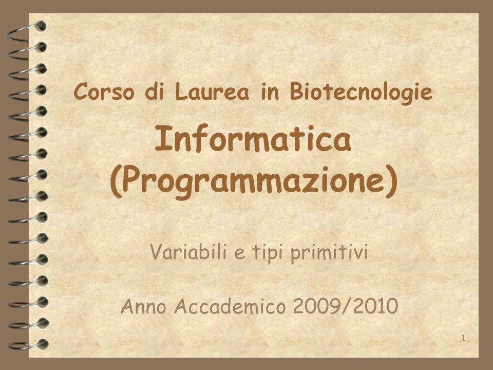 1 Corso di Laurea in Biotecnologie Informatica (Programmazione) Variabili e tipi primitivi Anno Accademico 2009/2010