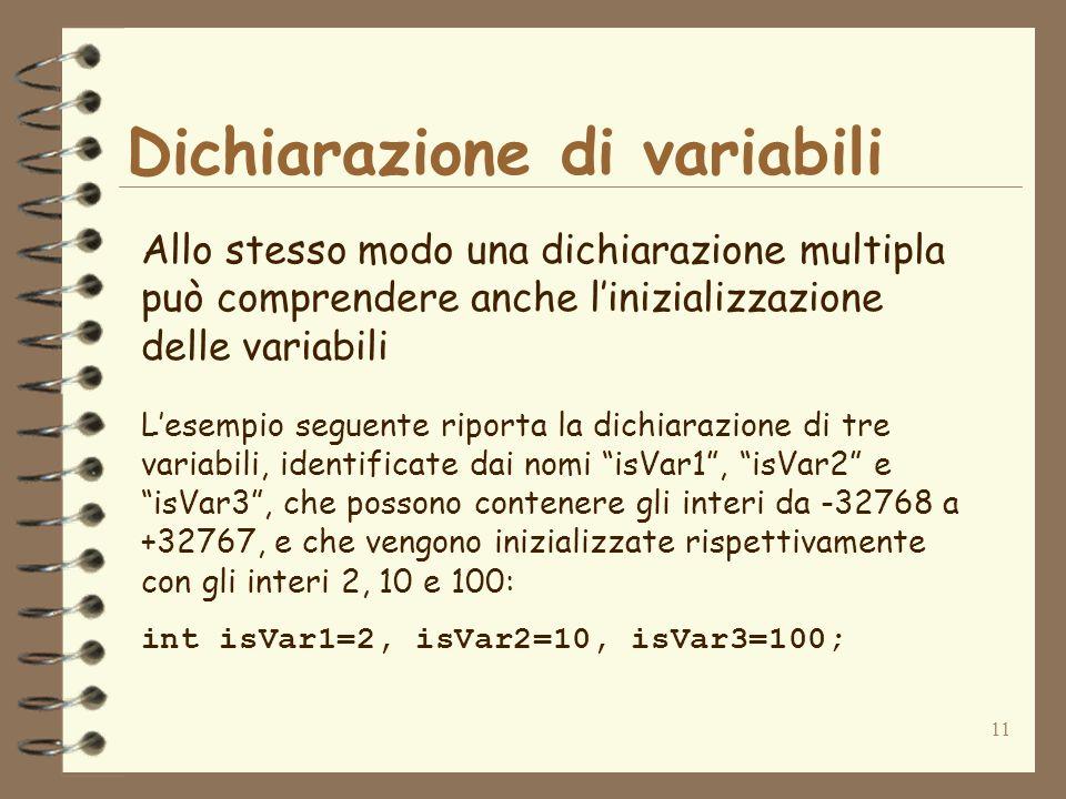 11 Dichiarazione di variabili Allo stesso modo una dichiarazione multipla può comprendere anche linizializzazione delle variabili Lesempio seguente riporta la dichiarazione di tre variabili, identificate dai nomi isVar1, isVar2 e isVar3, che possono contenere gli interi da -32768 a +32767, e che vengono inizializzate rispettivamente con gli interi 2, 10 e 100: int isVar1=2, isVar2=10, isVar3=100;