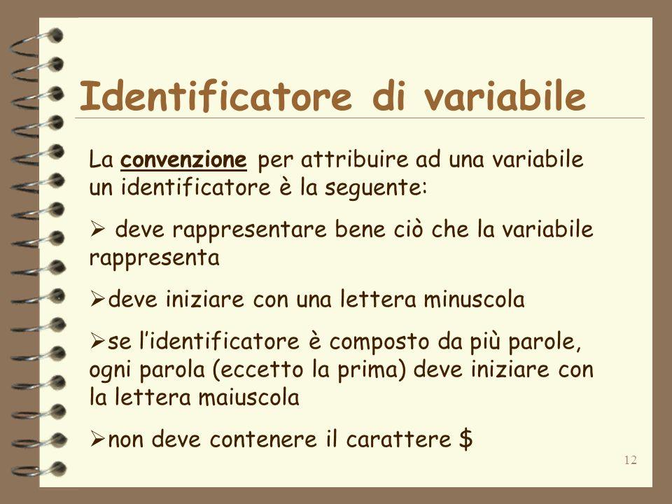 12 Identificatore di variabile La convenzione per attribuire ad una variabile un identificatore è la seguente: deve rappresentare bene ciò che la variabile rappresenta deve iniziare con una lettera minuscola se lidentificatore è composto da più parole, ogni parola (eccetto la prima) deve iniziare con la lettera maiuscola non deve contenere il carattere $
