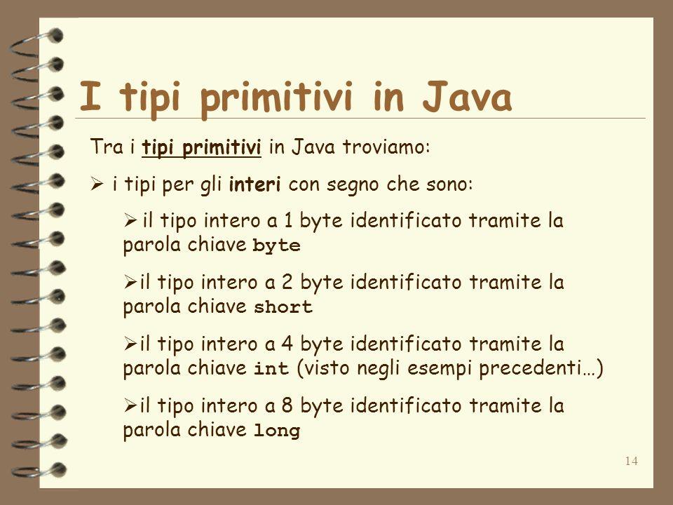 14 I tipi primitivi in Java Tra i tipi primitivi in Java troviamo: i tipi per gli interi con segno che sono: il tipo intero a 1 byte identificato tramite la parola chiave byte il tipo intero a 2 byte identificato tramite la parola chiave short il tipo intero a 4 byte identificato tramite la parola chiave int (visto negli esempi precedenti…) il tipo intero a 8 byte identificato tramite la parola chiave long