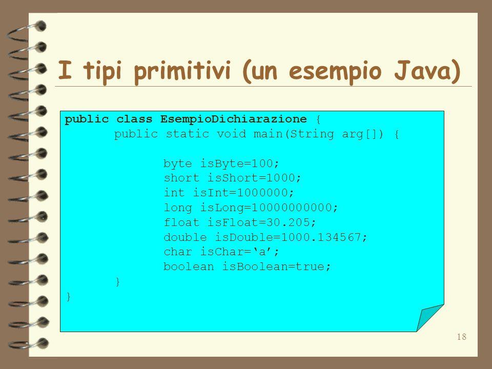 18 I tipi primitivi (un esempio Java) public class EsempioDichiarazione { public static void main(String arg[]) { byte isByte=100; short isShort=1000; int isInt=1000000; long isLong=10000000000; float isFloat=30.205; double isDouble=1000.134567; char isChar=a; boolean isBoolean=true; }