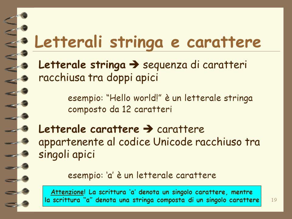 19 Letterali stringa e carattere Letterale stringa sequenza di caratteri racchiusa tra doppi apici esempio: Hello world.