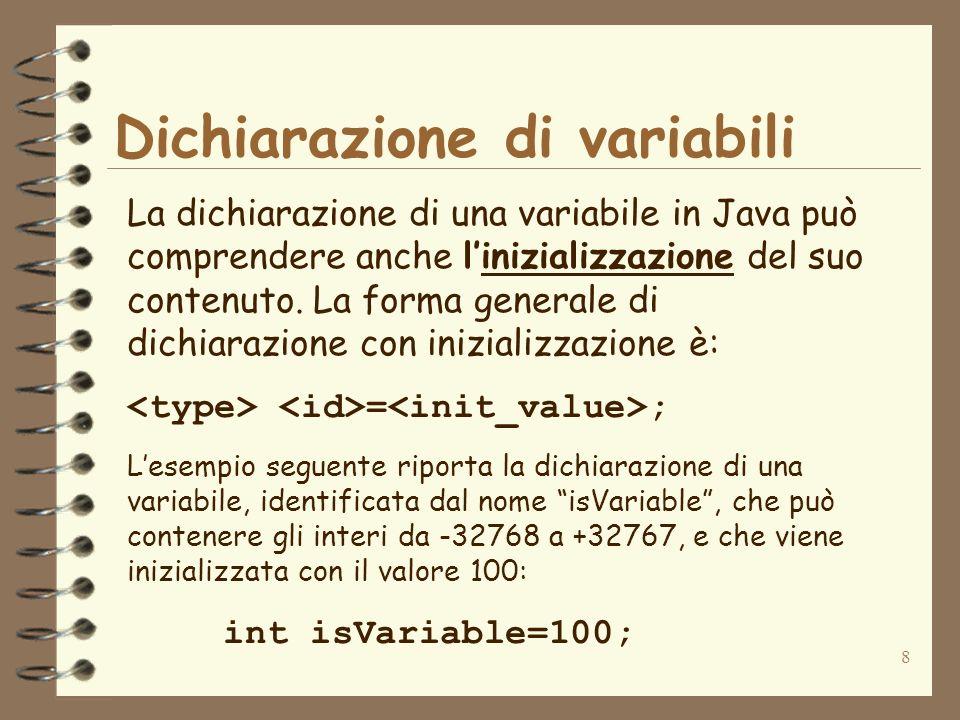 8 Dichiarazione di variabili La dichiarazione di una variabile in Java può comprendere anche linizializzazione del suo contenuto.