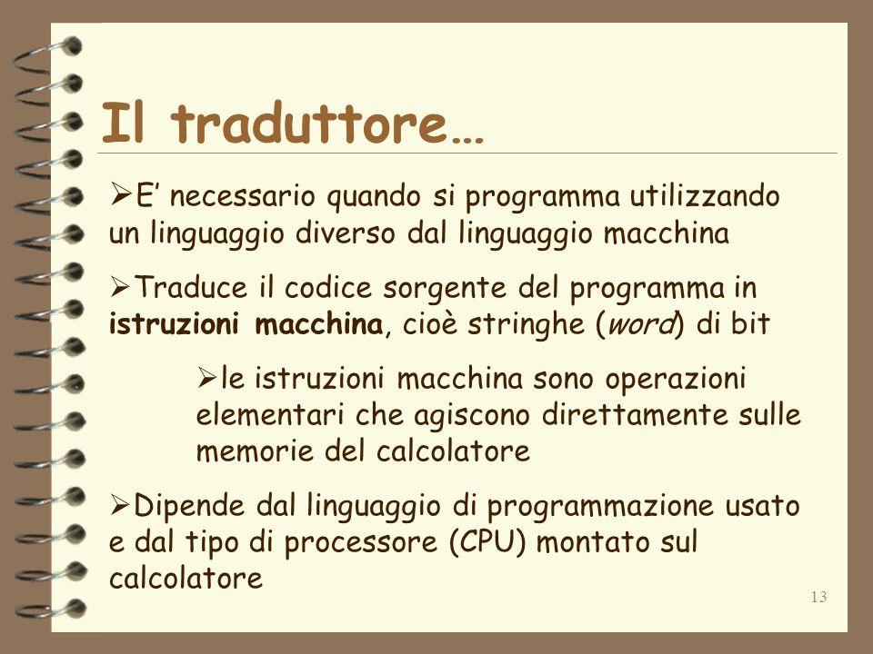 13 Il traduttore… E necessario quando si programma utilizzando un linguaggio diverso dal linguaggio macchina Traduce il codice sorgente del programma