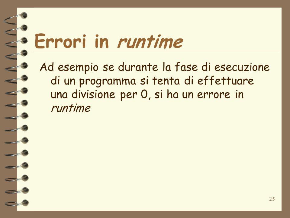 25 Errori in runtime Ad esempio se durante la fase di esecuzione di un programma si tenta di effettuare una divisione per 0, si ha un errore in runtim