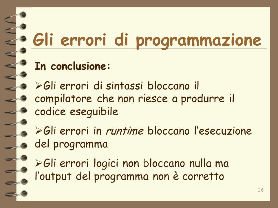 26 Gli errori di programmazione In conclusione: Gli errori di sintassi bloccano il compilatore che non riesce a produrre il codice eseguibile Gli erro