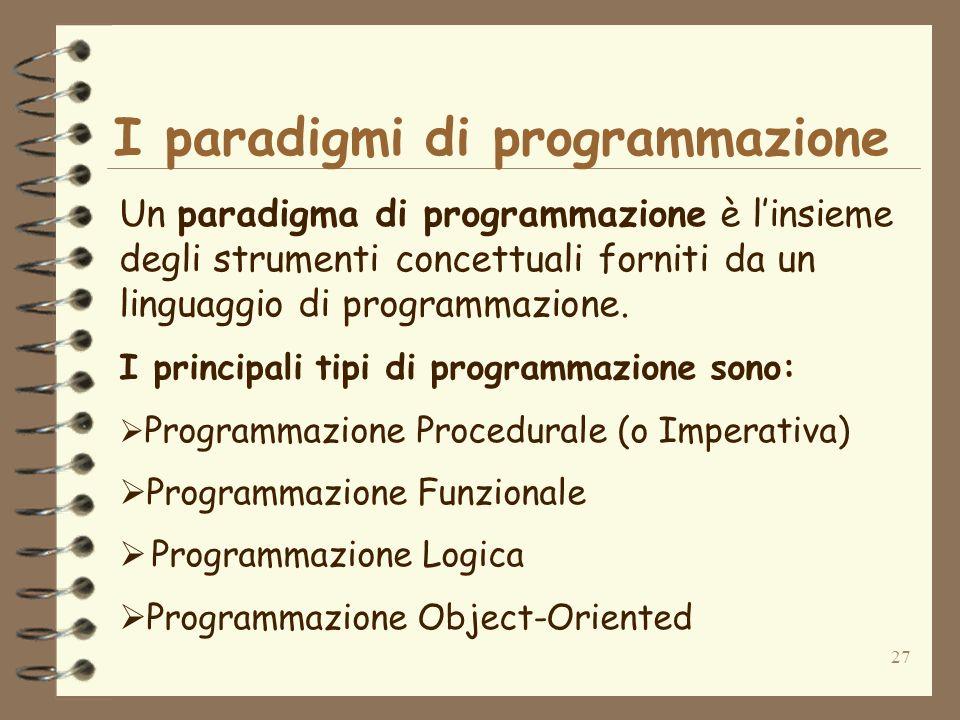 27 I paradigmi di programmazione Un paradigma di programmazione è linsieme degli strumenti concettuali forniti da un linguaggio di programmazione. I p