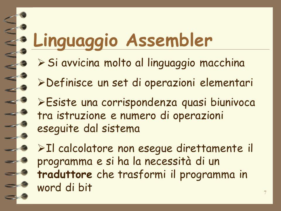 7 Linguaggio Assembler Si avvicina molto al linguaggio macchina Definisce un set di operazioni elementari Esiste una corrispondenza quasi biunivoca tr