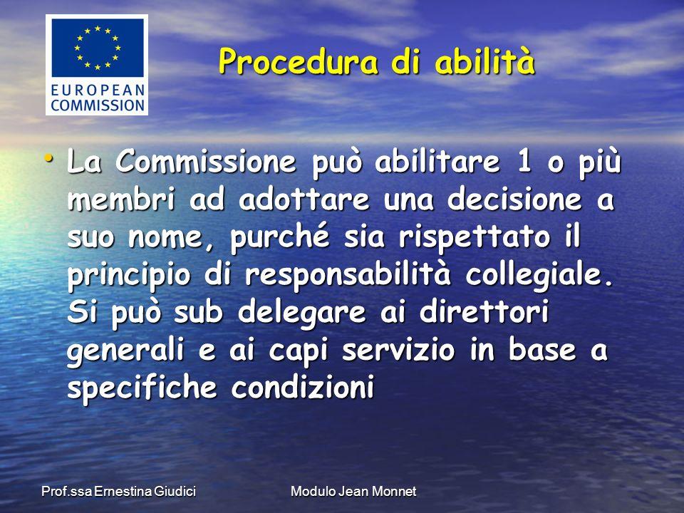 Prof.ssa Ernestina GiudiciModulo Jean Monnet La Commissione può abilitare 1 o più membri ad adottare una decisione a suo nome, purché sia rispettato il principio di responsabilità collegiale.