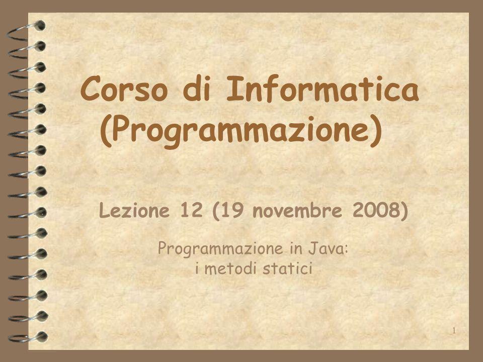 1 Corso di Informatica (Programmazione) Lezione 12 (19 novembre 2008) Programmazione in Java: i metodi statici